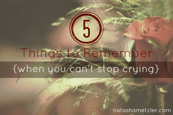 5 Things To Remember {when you can't stop crying} @natashametzler